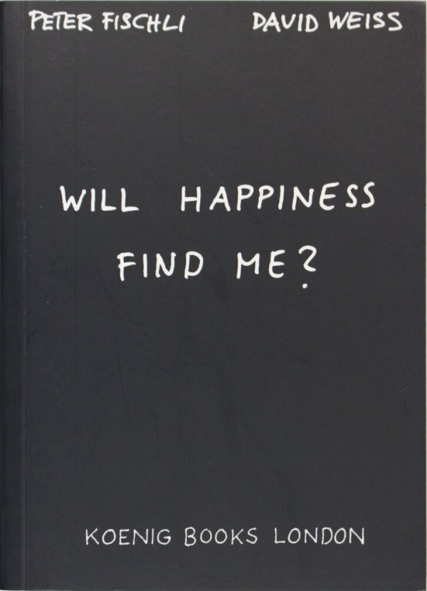 Will happiness find me? / Peter Fischli, David Weiss