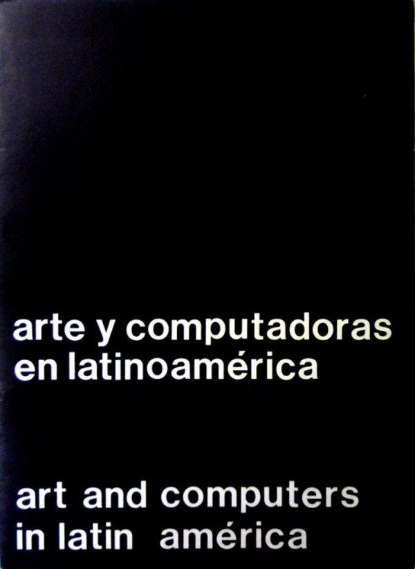 Arte y computadoras en latinoamérica : [el Centro de Arte y Comunicación en la Conferencia Internacional sobre las Computadoras y la Humanidad, julio 1973, Universidad de Minnesota, Minneapolis] = Art and computers in Latin América : [the Center o