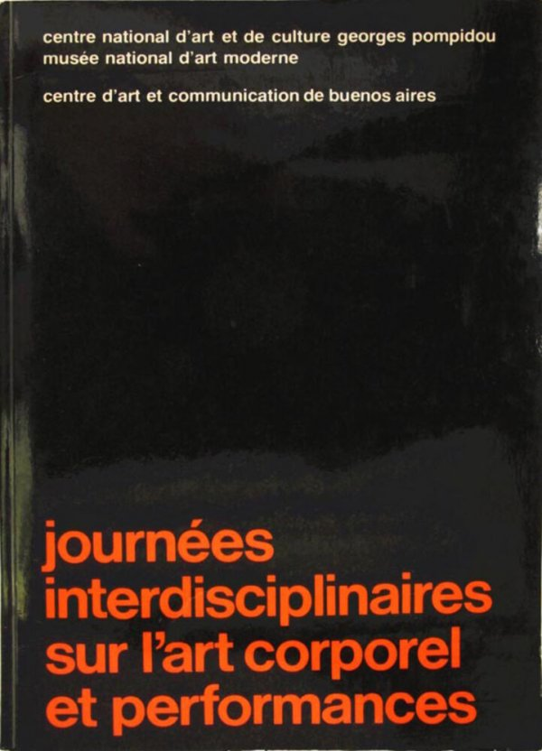 Journées interdisciplinaires sur l'art corporel et performances : Centre national d'art et de culture Georges Pompidou, Musée national d'art moderne : Paris, du 15 au 18 février 1979 / organisées par le Centre d'art et communication de Buenos Air