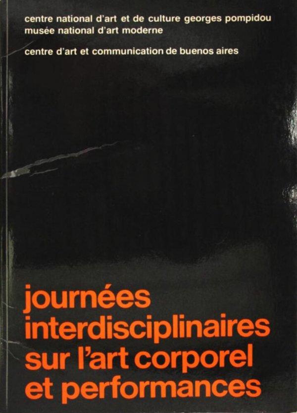 Journées interdisciplinaires sur l'art corporel et performances : Centre national d'art et de culture Georges Pompidou, Musée national d'art moderne : Paris, du 15 au 18 février 1979 / organisées par le Centre d'art et communication de Buenos