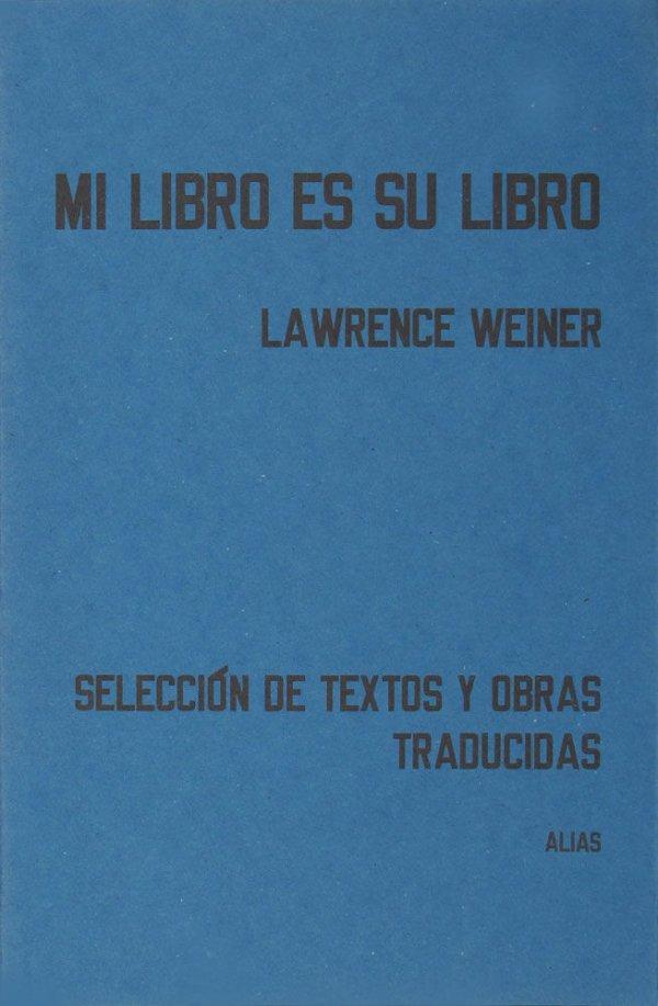 Mi libro es su libro : selección de textos y obras traducidas / Lawrence Weiner