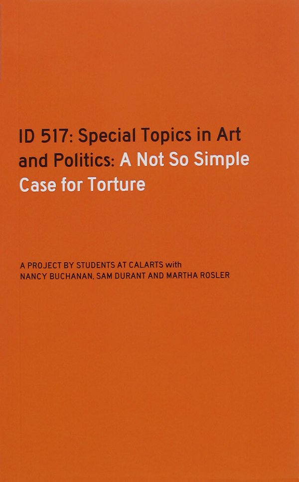 ID 517 : special topics in art and politics : a not so simple case for torture / a project by students at Calarts with Nancy Buchanan, Sam Durant and Martha Rosler