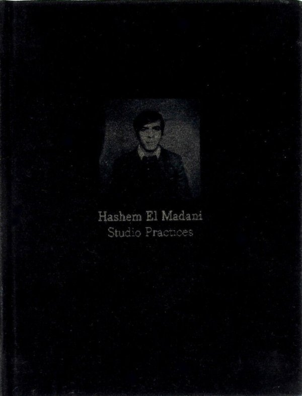 Hashem El Madani : studio practices / edited by Lisa Le Feuvre and Akram Zaatari