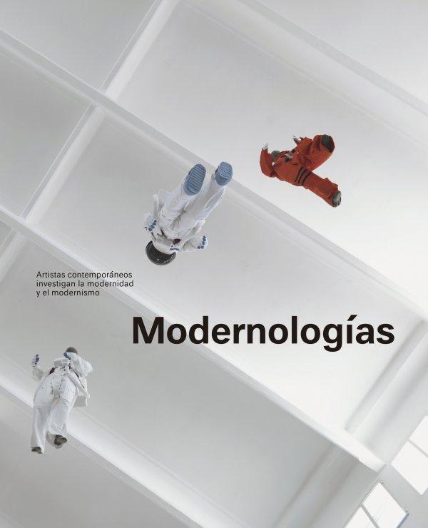 Modernologías. Artistas contemporáneos investigan la modernidad y el modernismo