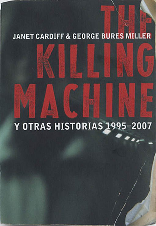 Janet Cardiff & George Bures Miller. The Killing Machine and Other Stories 1995 - 2007